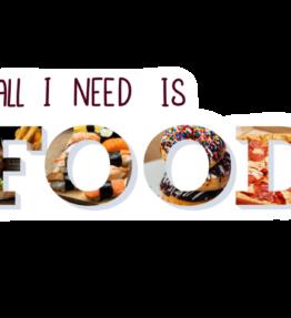 All I need is food